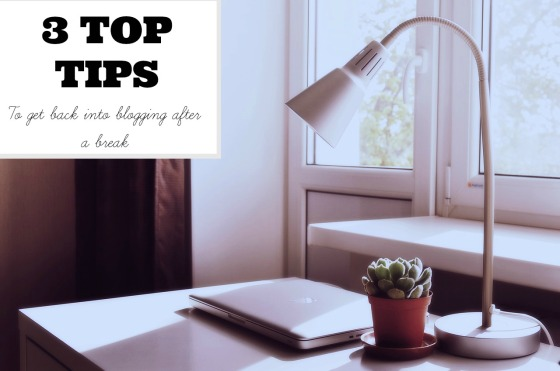 3 TOP TIPS TO GET BACK INTO BLOGGING AFTER A BREAK